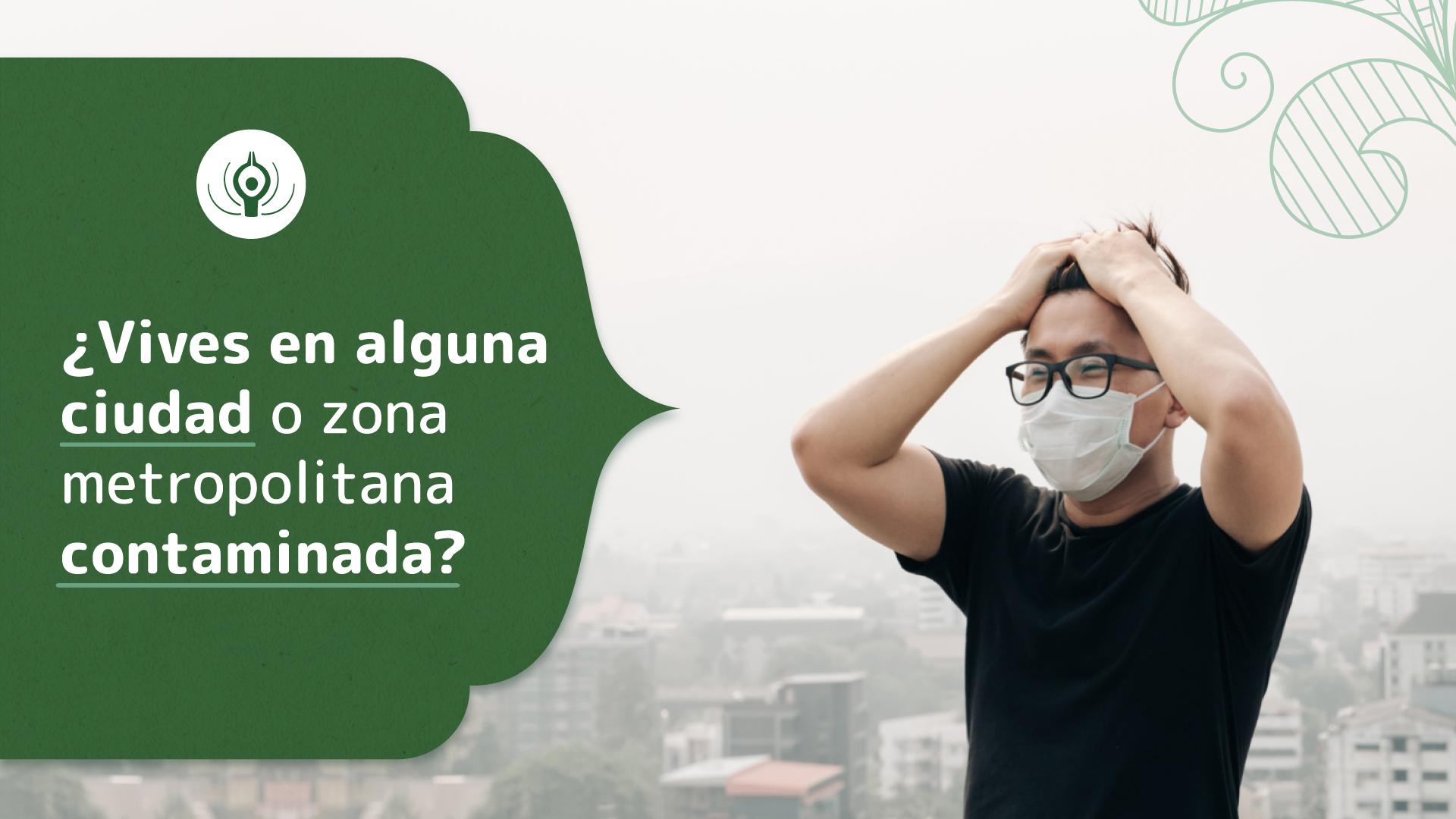 ¿Vives en alguna ciudad o zona metropolitana contaminada?